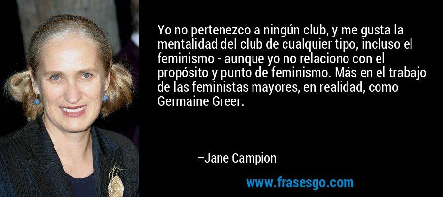 Yo no pertenezco a ningún club, y me gusta la mentalidad del club de cualquier tipo, incluso el feminismo - aunque yo no relaciono con el propósito y punto de feminismo. Más en el trabajo de las feministas mayores, en realidad, como Germaine Greer. – Jane Campion