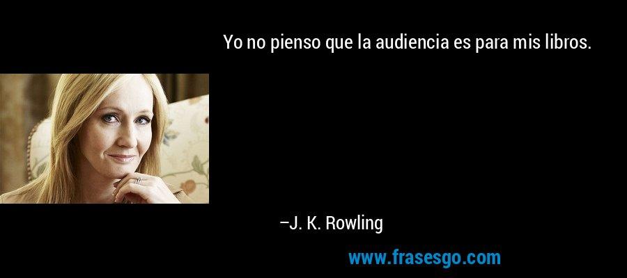 Yo no pienso que la audiencia es para mis libros. – J. K. Rowling