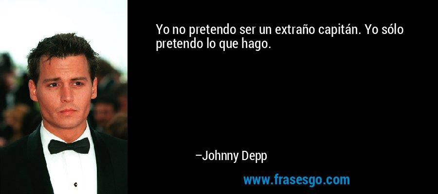 Yo no pretendo ser un extraño capitán. Yo sólo pretendo lo que hago. – Johnny Depp
