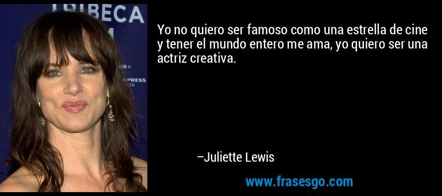 Yo no quiero ser famoso como una estrella de cine y tener el mundo entero me ama, yo quiero ser una actriz creativa. – Juliette Lewis