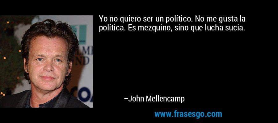 Yo no quiero ser un político. No me gusta la política. Es mezquino, sino que lucha sucia. – John Mellencamp