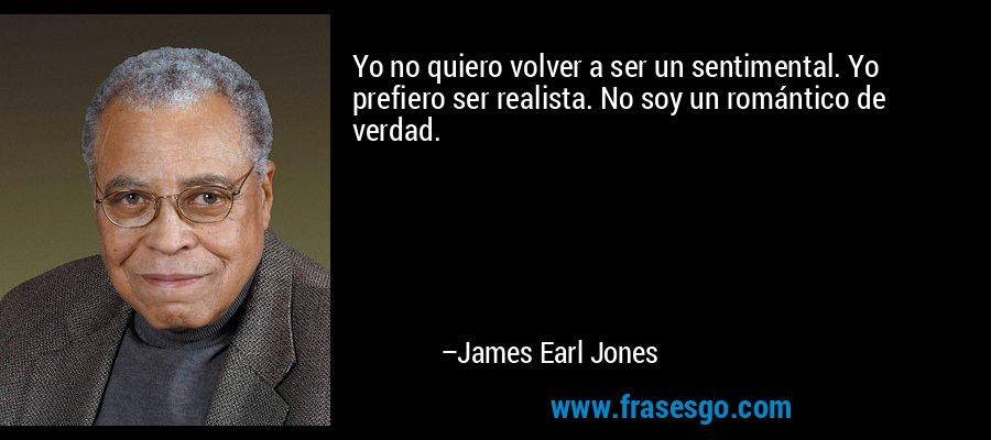 Yo no quiero volver a ser un sentimental. Yo prefiero ser realista. No soy un romántico de verdad. – James Earl Jones