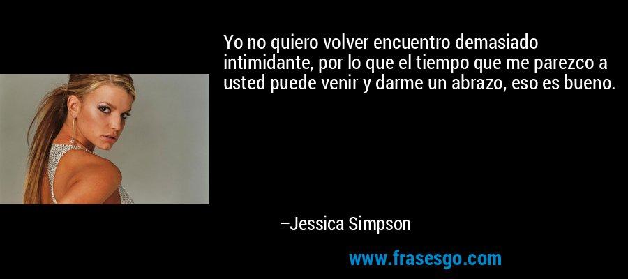 Yo no quiero volver encuentro demasiado intimidante, por lo que el tiempo que me parezco a usted puede venir y darme un abrazo, eso es bueno. – Jessica Simpson