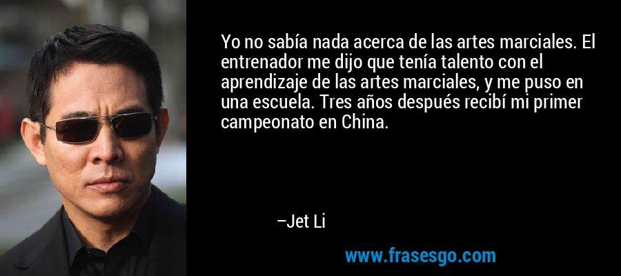 Yo no sabía nada acerca de las artes marciales. El entrenador me dijo que tenía talento con el aprendizaje de las artes marciales, y me puso en una escuela. Tres años después recibí mi primer campeonato en China. – Jet Li