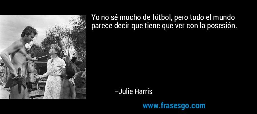 Yo no sé mucho de fútbol, pero todo el mundo parece decir que tiene que ver con la posesión. – Julie Harris
