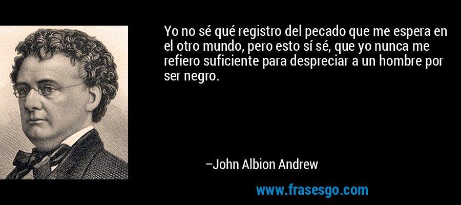 Yo no sé qué registro del pecado que me espera en el otro mundo, pero esto sí sé, que yo nunca me refiero suficiente para despreciar a un hombre por ser negro. – John Albion Andrew