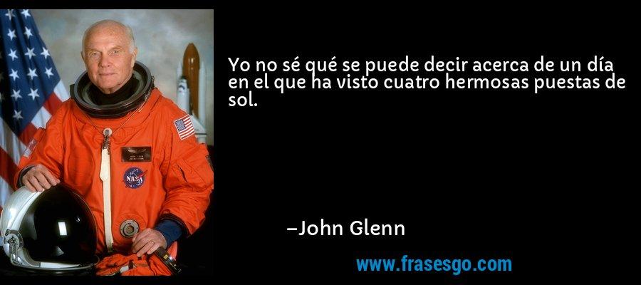 Yo no sé qué se puede decir acerca de un día en el que ha visto cuatro hermosas puestas de sol. – John Glenn