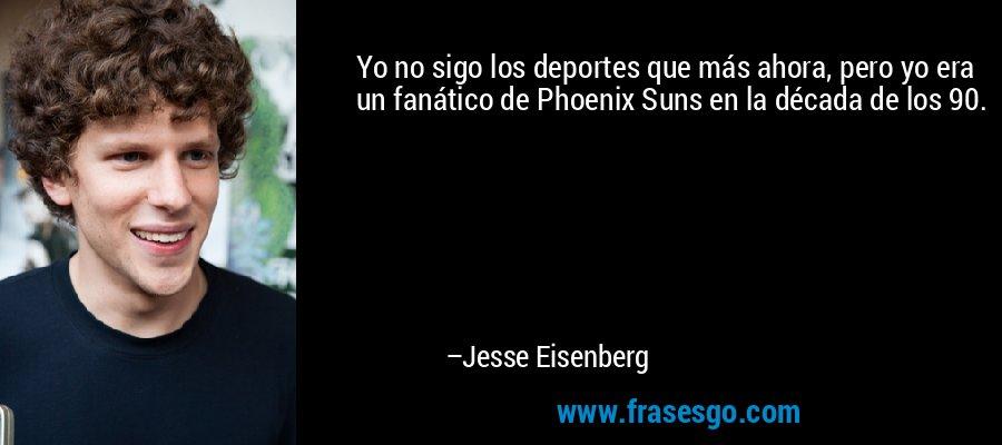 Yo no sigo los deportes que más ahora, pero yo era un fanático de Phoenix Suns en la década de los 90. – Jesse Eisenberg