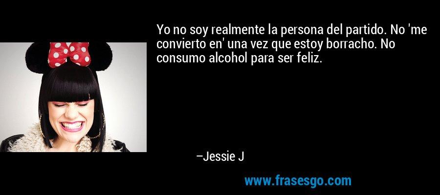 Yo no soy realmente la persona del partido. No 'me convierto en' una vez que estoy borracho. No consumo alcohol para ser feliz. – Jessie J