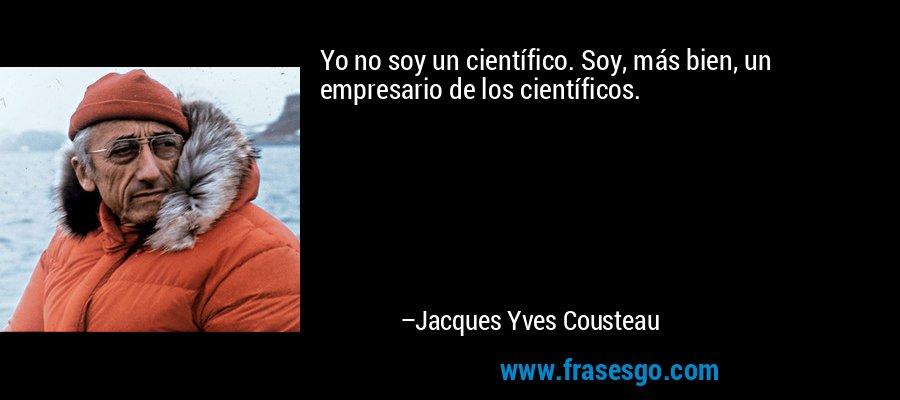 Yo no soy un científico. Soy, más bien, un empresario de los científicos. – Jacques Yves Cousteau