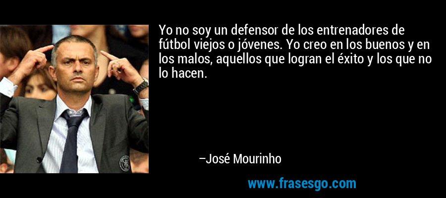 Yo no soy un defensor de los entrenadores de fútbol viejos o jóvenes. Yo creo en los buenos y en los malos, aquellos que logran el éxito y los que no lo hacen. – José Mourinho