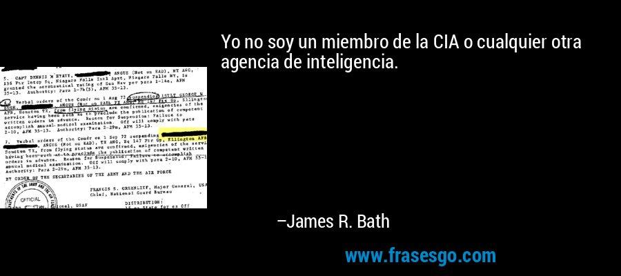 Yo no soy un miembro de la CIA o cualquier otra agencia de inteligencia. – James R. Bath
