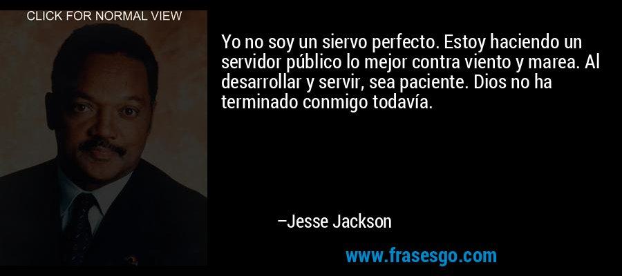 Yo no soy un siervo perfecto. Estoy haciendo un servidor público lo mejor contra viento y marea. Al desarrollar y servir, sea paciente. Dios no ha terminado conmigo todavía. – Jesse Jackson