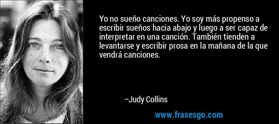 Yo no sueño canciones. Yo soy más propenso a escribir sueños hacia abajo y luego a ser capaz de interpretar en una canción. También tienden a levantarse y escribir prosa en la mañana de la que vendrá canciones. – Judy Collins