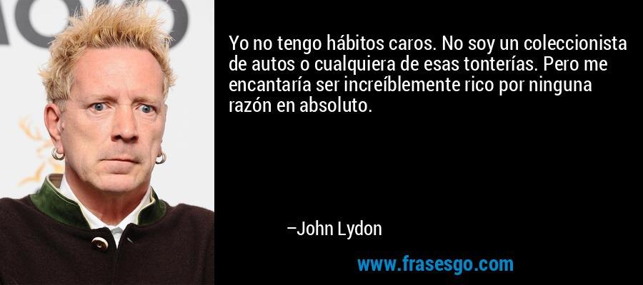 Yo no tengo hábitos caros. No soy un coleccionista de autos o cualquiera de esas tonterías. Pero me encantaría ser increíblemente rico por ninguna razón en absoluto. – John Lydon