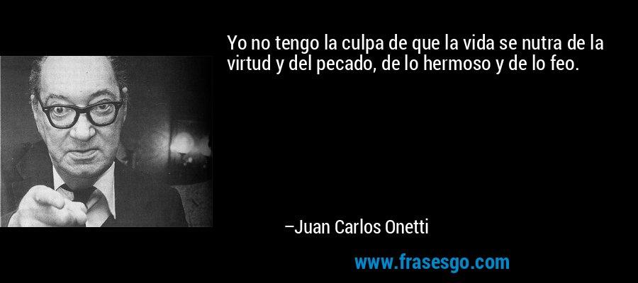 Yo no tengo la culpa de que la vida se nutra de la virtud y del pecado, de lo hermoso y de lo feo. – Juan Carlos Onetti