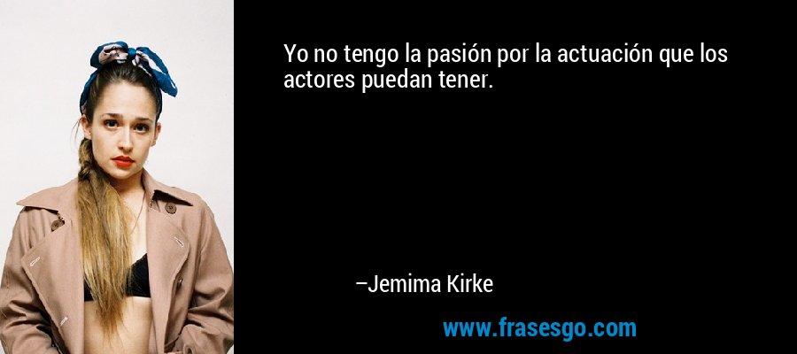 Yo no tengo la pasión por la actuación que los actores puedan tener. – Jemima Kirke