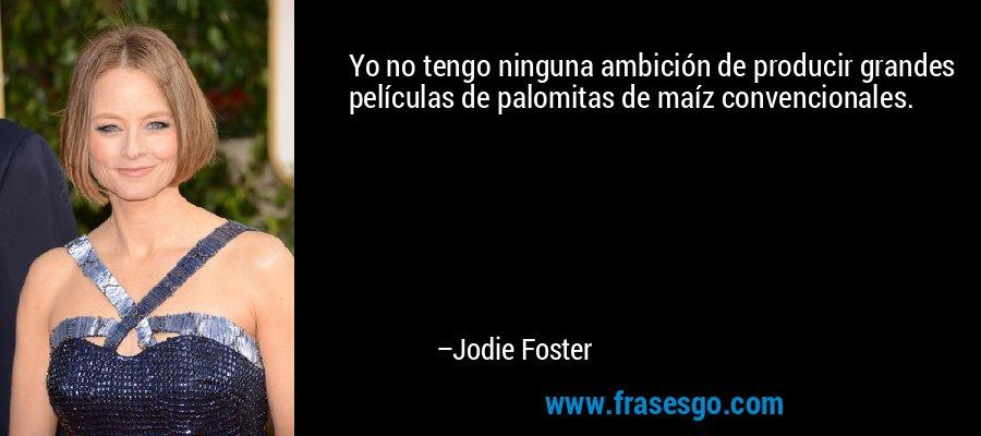 Yo no tengo ninguna ambición de producir grandes películas de palomitas de maíz convencionales. – Jodie Foster