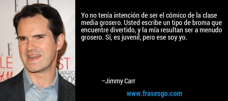 Yo no tenía intención de ser el cómico de la clase media grosero. Usted escribe un tipo de broma que encuentre divertido, y la mía resultan ser a menudo grosero. Sí, es juvenil, pero ese soy yo. – Jimmy Carr
