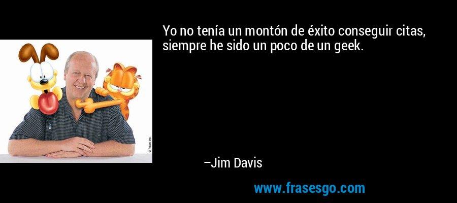 Yo no tenía un montón de éxito conseguir citas, siempre he sido un poco de un geek. – Jim Davis
