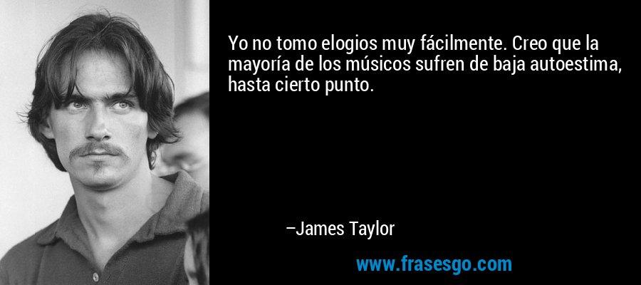 Yo no tomo elogios muy fácilmente. Creo que la mayoría de los músicos sufren de baja autoestima, hasta cierto punto. – James Taylor