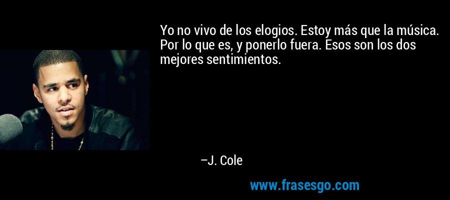 Yo no vivo de los elogios. Estoy más que la música. Por lo que es, y ponerlo fuera. Esos son los dos mejores sentimientos. – J. Cole