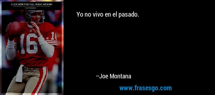 Yo no vivo en el pasado. – Joe Montana