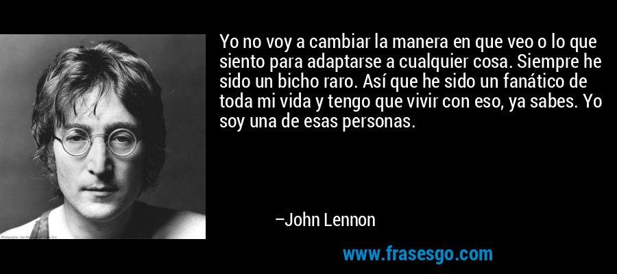 Yo no voy a cambiar la manera en que veo o lo que siento para adaptarse a cualquier cosa. Siempre he sido un bicho raro. Así que he sido un fanático de toda mi vida y tengo que vivir con eso, ya sabes. Yo soy una de esas personas. – John Lennon