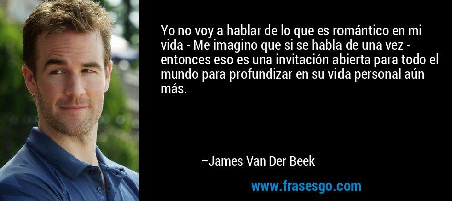 Yo no voy a hablar de lo que es romántico en mi vida - Me imagino que si se habla de una vez - entonces eso es una invitación abierta para todo el mundo para profundizar en su vida personal aún más. – James Van Der Beek