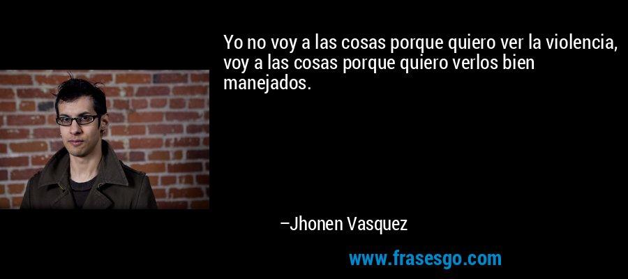 Yo no voy a las cosas porque quiero ver la violencia, voy a las cosas porque quiero verlos bien manejados. – Jhonen Vasquez