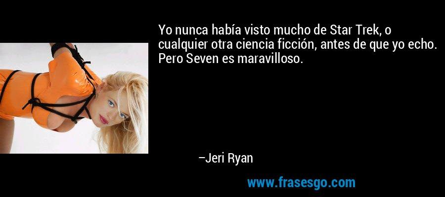 Yo nunca había visto mucho de Star Trek, o cualquier otra ciencia ficción, antes de que yo echo. Pero Seven es maravilloso. – Jeri Ryan
