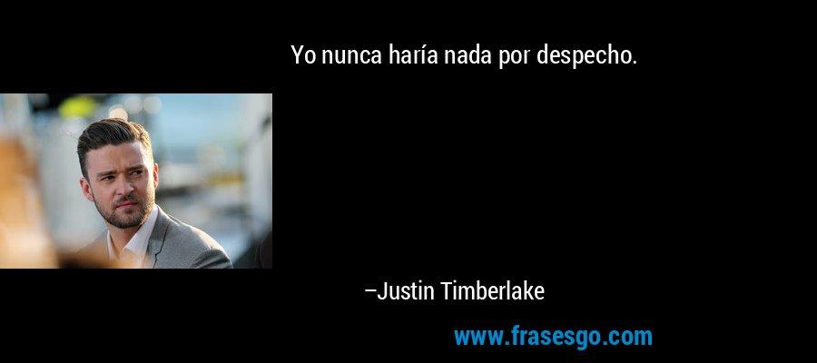 Yo nunca haría nada por despecho. – Justin Timberlake