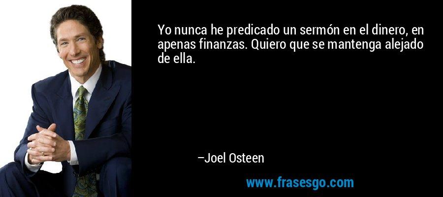 Yo nunca he predicado un sermón en el dinero, en apenas finanzas. Quiero que se mantenga alejado de ella. – Joel Osteen