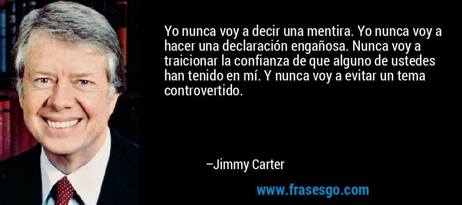 Yo nunca voy a decir una mentira. Yo nunca voy a hacer una declaración engañosa. Nunca voy a traicionar la confianza de que alguno de ustedes han tenido en mí. Y nunca voy a evitar un tema controvertido. – Jimmy Carter