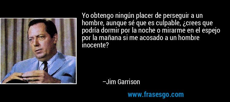 Yo obtengo ningún placer de perseguir a un hombre, aunque sé que es culpable, ¿crees que podría dormir por la noche o mirarme en el espejo por la mañana si me acosado a un hombre inocente? – Jim Garrison