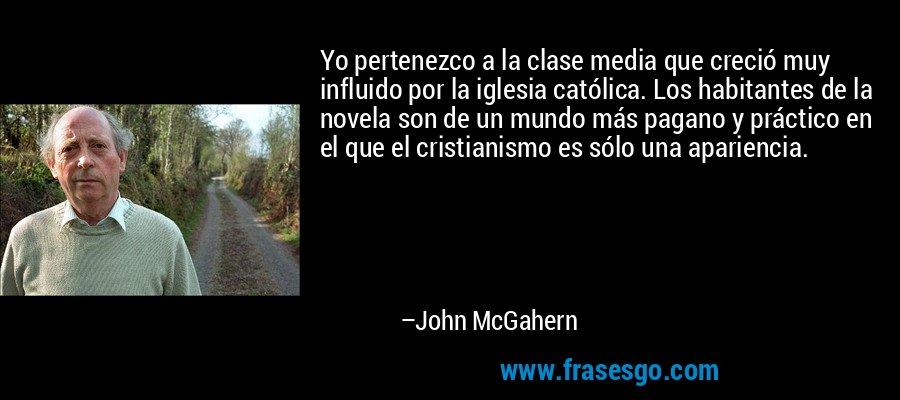 Yo pertenezco a la clase media que creció muy influido por la iglesia católica. Los habitantes de la novela son de un mundo más pagano y práctico en el que el cristianismo es sólo una apariencia. – John McGahern