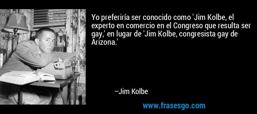 Yo preferiría ser conocido como 'Jim Kolbe, el experto en comercio en el Congreso que resulta ser gay,' en lugar de 'Jim Kolbe, congresista gay de Arizona.' – Jim Kolbe