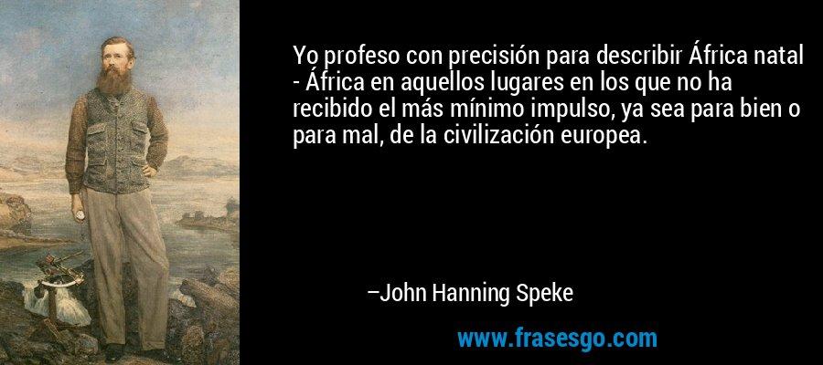 Yo profeso con precisión para describir África natal - África en aquellos lugares en los que no ha recibido el más mínimo impulso, ya sea para bien o para mal, de la civilización europea. – John Hanning Speke