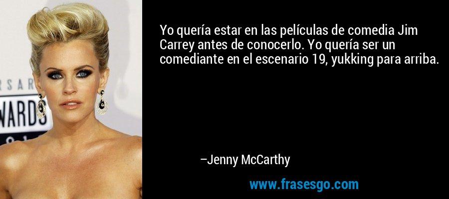 Yo quería estar en las películas de comedia Jim Carrey antes de conocerlo. Yo quería ser un comediante en el escenario 19, yukking para arriba. – Jenny McCarthy