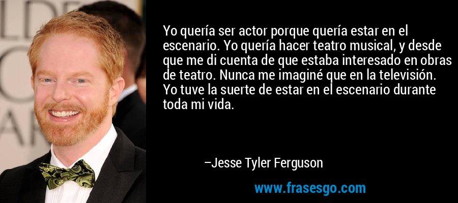 Yo quería ser actor porque quería estar en el escenario. Yo quería hacer teatro musical, y desde que me di cuenta de que estaba interesado en obras de teatro. Nunca me imaginé que en la televisión. Yo tuve la suerte de estar en el escenario durante toda mi vida. – Jesse Tyler Ferguson