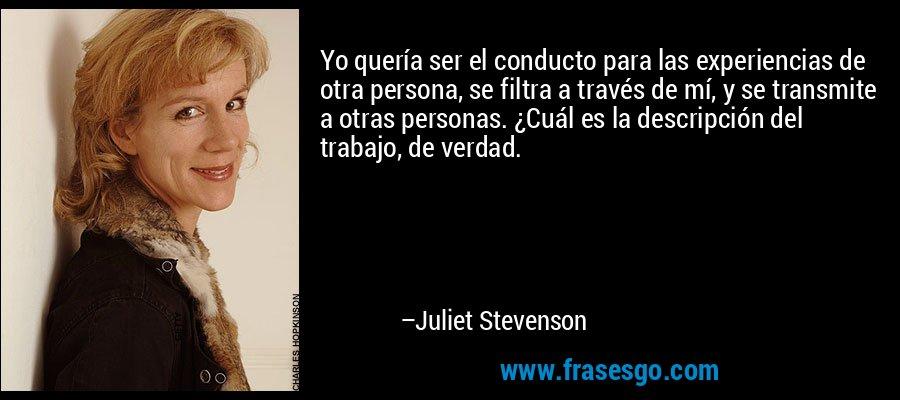 Yo quería ser el conducto para las experiencias de otra persona, se filtra a través de mí, y se transmite a otras personas. ¿Cuál es la descripción del trabajo, de verdad. – Juliet Stevenson