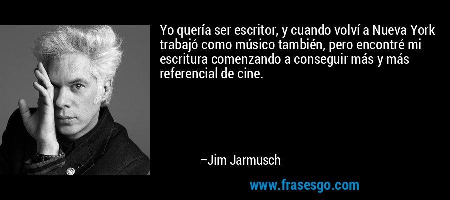 Yo quería ser escritor, y cuando volví a Nueva York trabajó como músico también, pero encontré mi escritura comenzando a conseguir más y más referencial de cine. – Jim Jarmusch