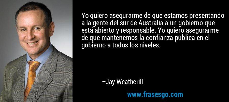 Yo quiero asegurarme de que estamos presentando a la gente del sur de Australia a un gobierno que está abierto y responsable. Yo quiero asegurarme de que mantenemos la confianza pública en el gobierno a todos los niveles. – Jay Weatherill