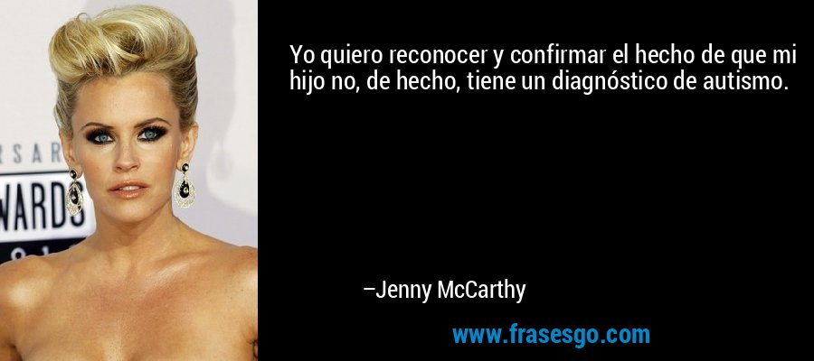 Yo quiero reconocer y confirmar el hecho de que mi hijo no, de hecho, tiene un diagnóstico de autismo. – Jenny McCarthy