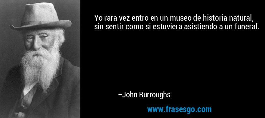 Yo rara vez entro en un museo de historia natural, sin sentir como si estuviera asistiendo a un funeral. – John Burroughs