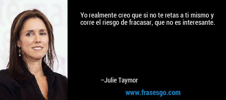 Yo realmente creo que si no te retas a ti mismo y corre el riesgo de fracasar, que no es interesante. – Julie Taymor