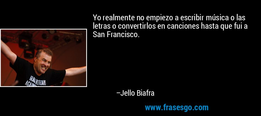 Yo realmente no empiezo a escribir música o las letras o convertirlos en canciones hasta que fui a San Francisco. – Jello Biafra