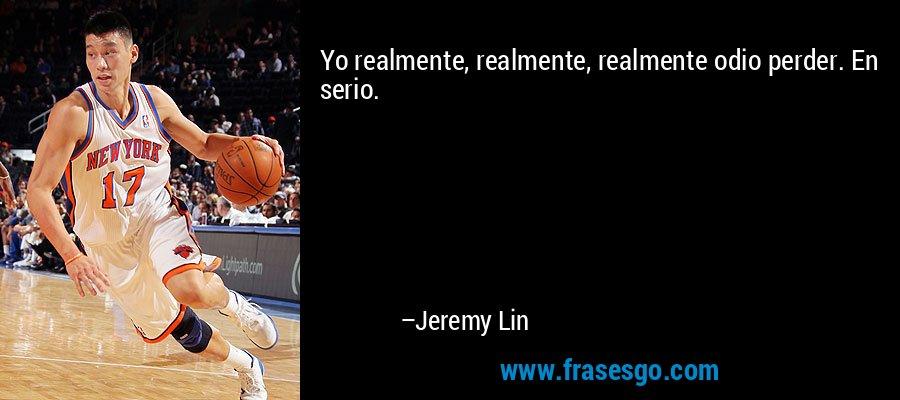 Yo realmente, realmente, realmente odio perder. En serio. – Jeremy Lin