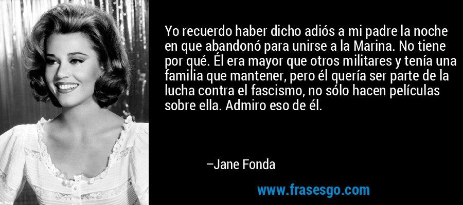 Yo recuerdo haber dicho adiós a mi padre la noche en que abandonó para unirse a la Marina. No tiene por qué. Él era mayor que otros militares y tenía una familia que mantener, pero él quería ser parte de la lucha contra el fascismo, no sólo hacen películas sobre ella. Admiro eso de él. – Jane Fonda