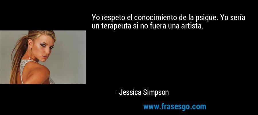 Yo respeto el conocimiento de la psique. Yo sería un terapeuta si no fuera una artista. – Jessica Simpson